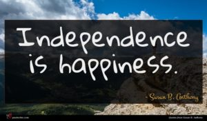 Susan B. Anthony quote : Independence is happiness ...