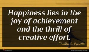 Franklin D. Roosevelt quote : Happiness lies in the ...