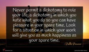Pablo Picasso quote : Never permit a dichotomy ...