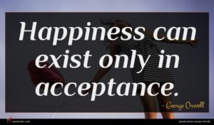 George Orwell quote : Happiness can exist only ...