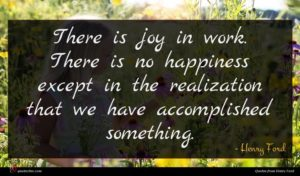 Henry Ford quote : There is joy in ...