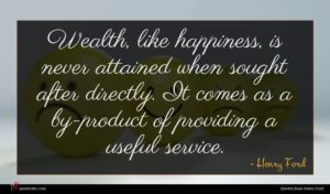 Henry Ford quote : Wealth like happiness is ...