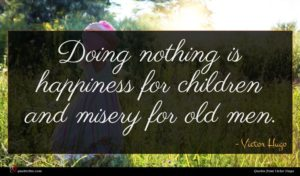Victor Hugo quote : Doing nothing is happiness ...