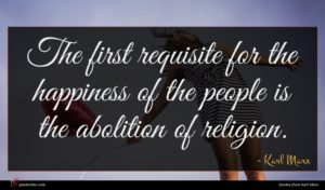 Karl Marx quote : The first requisite for ...