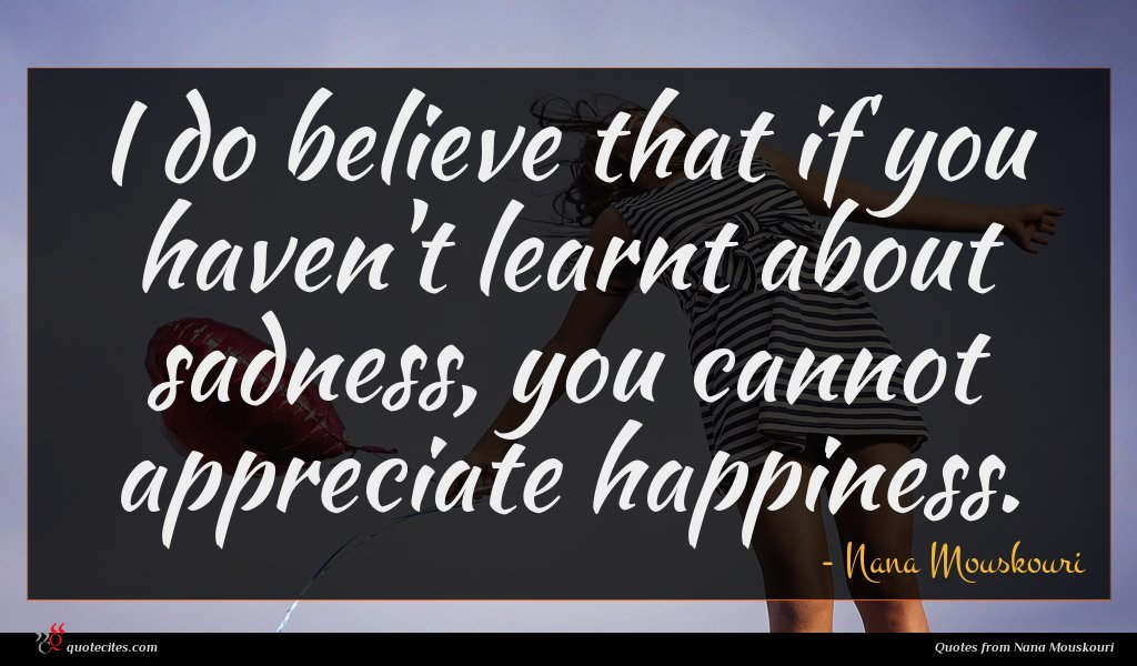 I do believe that if you haven't learnt about sadness, you cannot appreciate happiness.