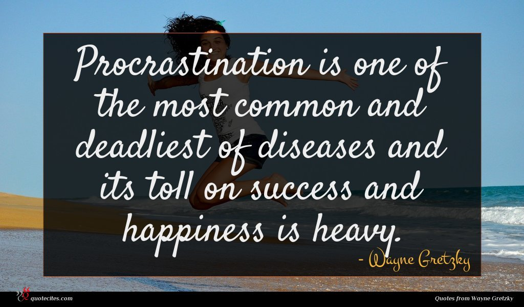 Procrastination is one of the most common and deadliest of diseases and its toll on success and happiness is heavy.