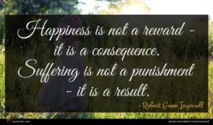 Robert Green Ingersoll quote : Happiness is not a ...