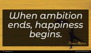 Thomas Merton quote : When ambition ends happiness ...