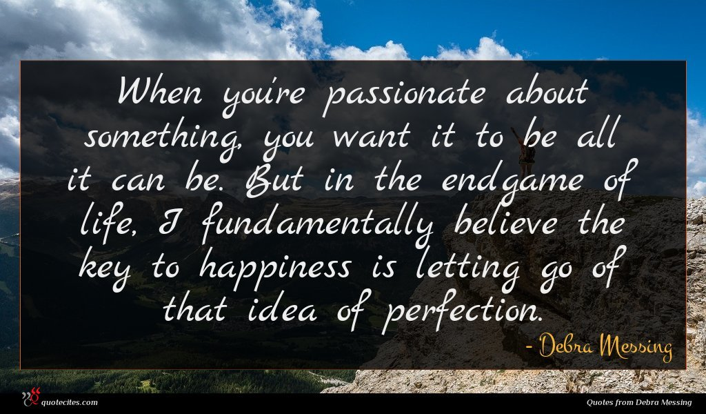 When you're passionate about something, you want it to be all it can be. But in the endgame of life, I fundamentally believe the key to happiness is letting go of that idea of perfection.