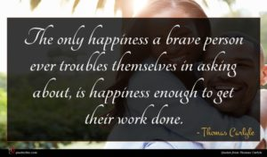 Thomas Carlyle quote : The only happiness a ...