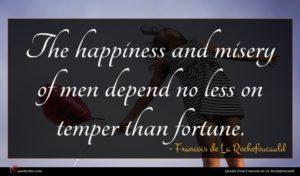Francois de La Rochefoucauld quote : The happiness and misery ...