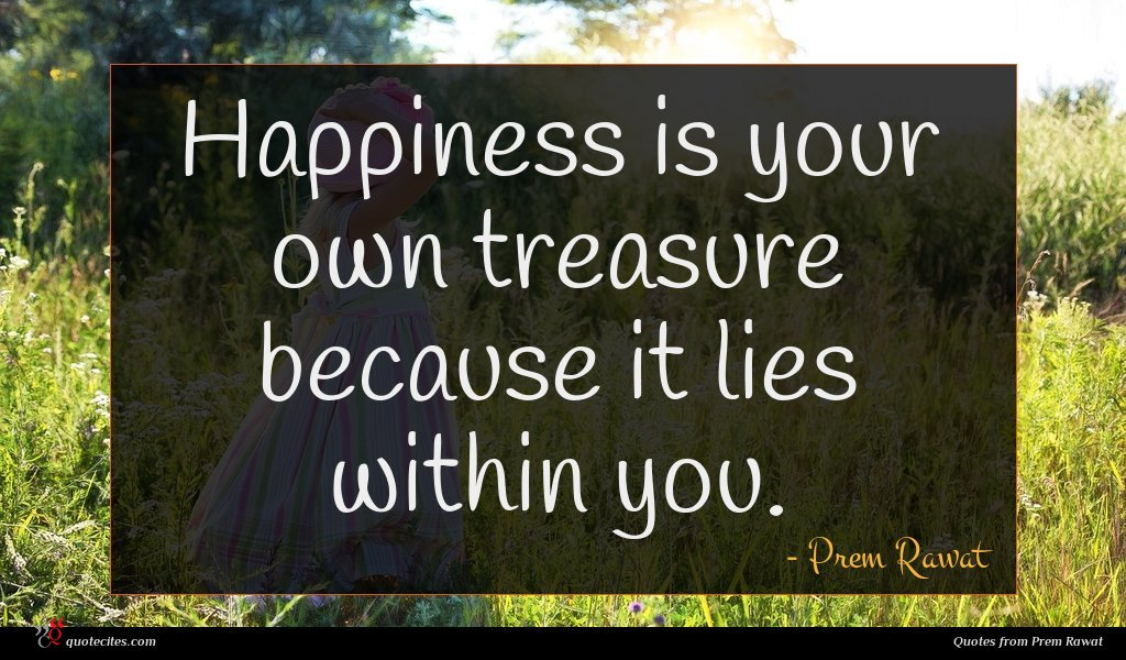 Happiness is your own treasure because it lies within you.