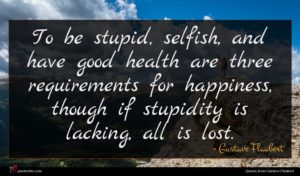 Gustave Flaubert quote : To be stupid selfish ...