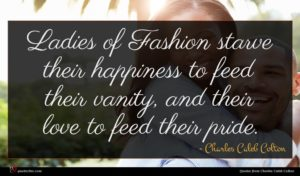 Charles Caleb Colton quote : Ladies of Fashion starve ...