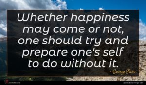 George Eliot quote : Whether happiness may come ...