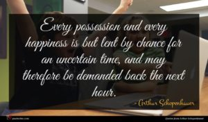 Arthur Schopenhauer quote : Every possession and every ...