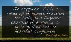 Samuel Taylor Coleridge quote : The happiness of life ...