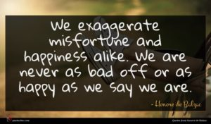 Honore de Balzac quote : We exaggerate misfortune and ...