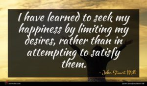 John Stuart Mill quote : I have learned to ...