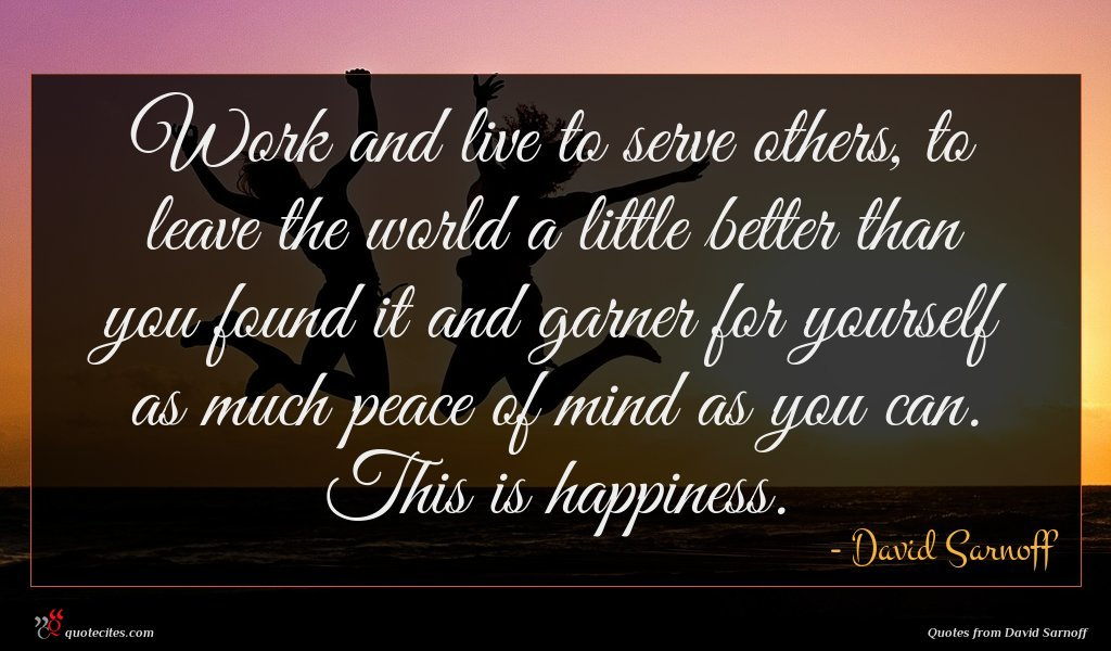 Work and live to serve others, to leave the world a little better than you found it and garner for yourself as much peace of mind as you can. This is happiness.