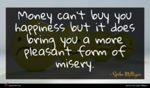 Spike Milligan quote : Money can't buy you ...