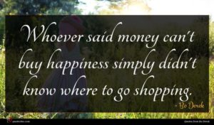Bo Derek quote : Whoever said money can't ...