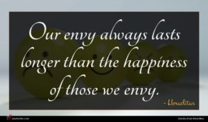 Heraclitus quote : Our envy always lasts ...