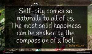 Andre Maurois quote : Self-pity comes so naturally ...