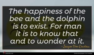Jacques Yves Cousteau quote : The happiness of the ...