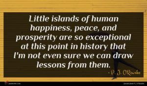 P. J. O'Rourke quote : Little islands of human ...