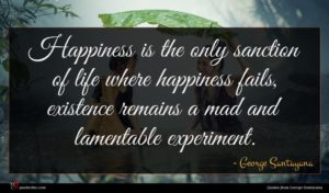 George Santayana quote : Happiness is the only ...