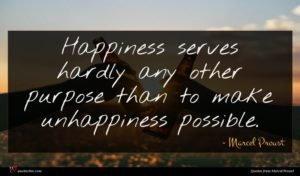 Marcel Proust quote : Happiness serves hardly any ...
