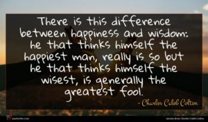 Charles Caleb Colton quote : There is this difference ...