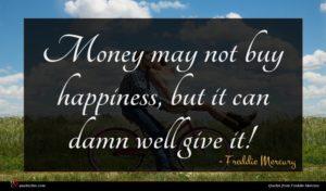 Freddie Mercury quote : Money may not buy ...