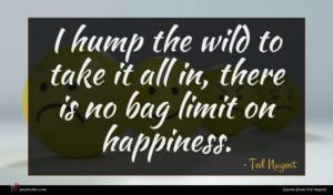 Ted Nugent quote : I hump the wild ...