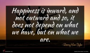 Henry Van Dyke quote : Happiness is inward and ...