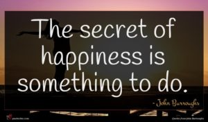 John Burroughs quote : The secret of happiness ...
