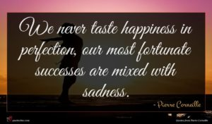 Pierre Corneille quote : We never taste happiness ...
