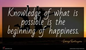 George Santayana quote : Knowledge of what is ...