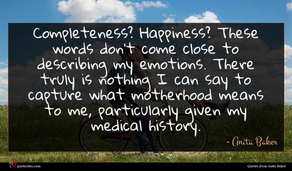 Completeness? Happiness? These words don't come close to describing my emotions. There truly is nothing I can say to capture what motherhood means to me, particularly given my medical history.