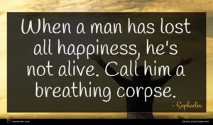 Sophocles quote : When a man has ...