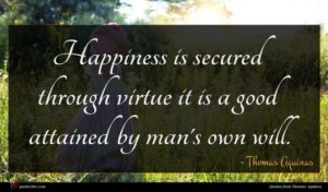 Thomas Aquinas quote : Happiness is secured through ...