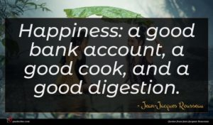 Jean-Jacques Rousseau quote : Happiness a good bank ...