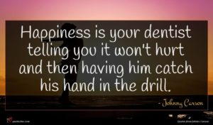 Johnny Carson quote : Happiness is your dentist ...