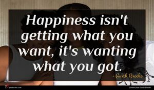 Garth Brooks quote : Happiness isn't getting what ...