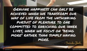 Daisaku Ikeda quote : Genuine happiness can only ...