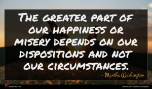 Martha Washington quote : The greater part of ...