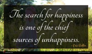 Eric Hoffer quote : The search for happiness ...