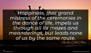 Charles Caleb Colton quote : Happiness that grand mistress ...