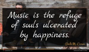 Emile M. Cioran quote : Music is the refuge ...